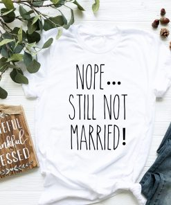 Nope Still Not Married T Shirt