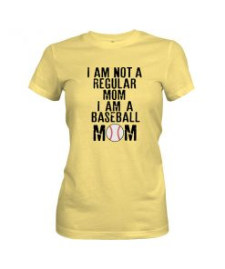 I Am Not A Regular Mom I Am A Baseball Mom T Shirt Banana Cream