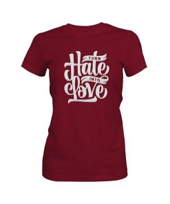 Turn Hate Into Love T shirt maroon
