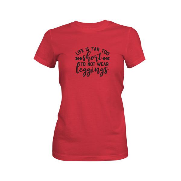 Life Is Far Too Short Not To Wear Leggings T Shirt Scarlet