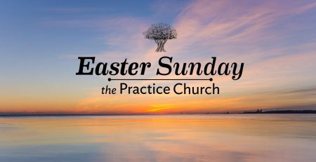 The Practice Church Easter Sunday 10am