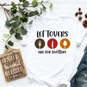 Leftovers Are For Quitters T Shirt