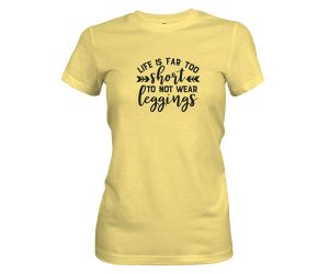 Life Is Far Too Short Not To Wear Leggings T Shirt Banana Cream