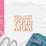 Go Ask Your Mom Sublimation Design PNG Mockup