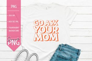 Go Ask Your Mom Sublimation Design PNG Mockup