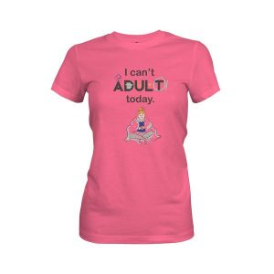 I Cant Adult Today T Shirt Hot Pink