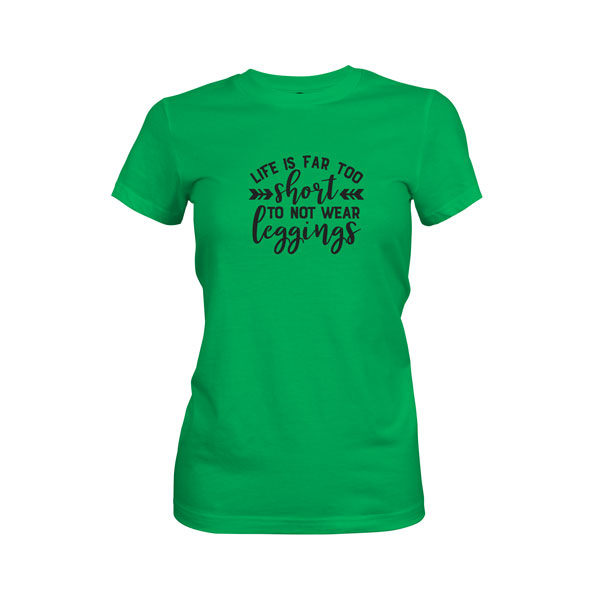 Life Is Far Too Short Not To Wear Leggings T Shirt Kelly Green